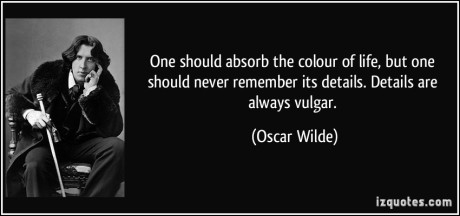 quote-one-should-absorb-the-colour-of-life-but-one-should-never-remember-its-details-details-are-always-oscar-wilde-288213